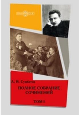 Полное собрание сочинений кн. А. И. Сумбатова: художественная литература. Том 1