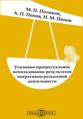 Уголовно-процессуальное использование результатов оперативно-розыскной деятельности : проблемы теории и практики: монография