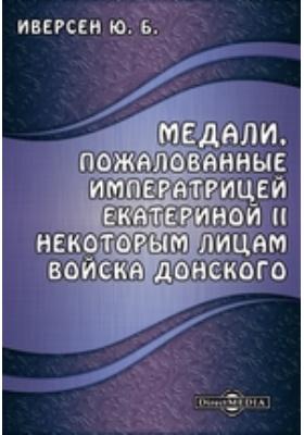 Медали, пожалованные императрицей Екатериной II некоторым лицам Войска Донского: монография
