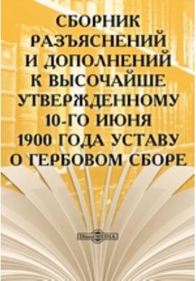 Сборник разъяснений и дополнений к Высочайше утвержденному 10-го июня 1900 года Уставу о гербовом сборе