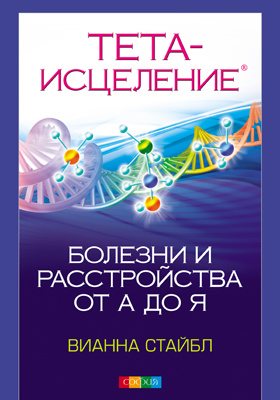 Тета-исцеление : болезни и расстройства от А до Я: научно-популярное издание