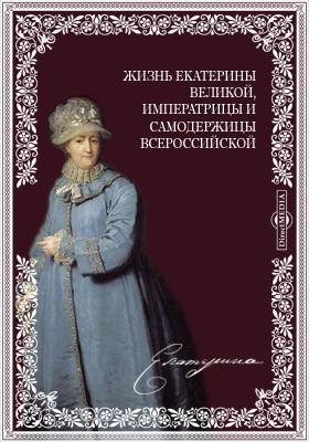 Жизнь Екатерины Великой, императрицы и самодержицы всероссийской
