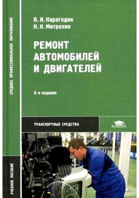Ремонт автомобилей и двигателей : Учебное пособие для студентов учреждений среднего профессионального образования. 6-е издание, стереотипное