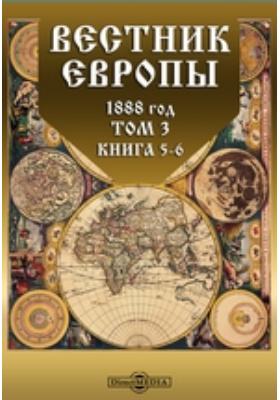 Вестник Европы: журнал. 1888. Т. 3, Книга 5-6, Май-июнь