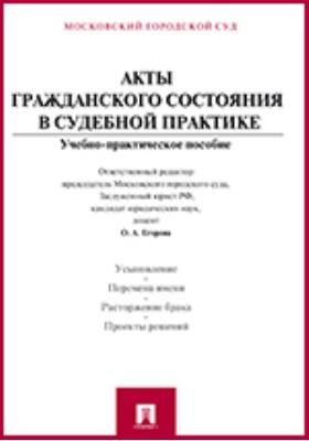 Акты гражданского состояния в судебной практике: учебно-практическое пособие для судей и сотрудников органов записи актов гражданского состояния