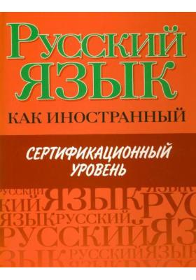 Русский язык как иностранный : Сертифицированный уровень