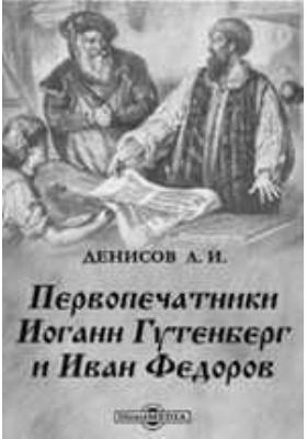 Первопечатники Иоганн Гутенберг и Иван Федоров