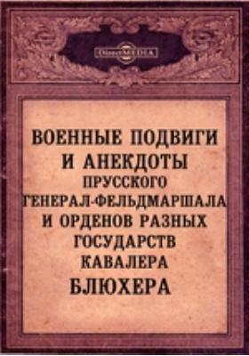 Военные подвиги и анекдоты прусского генерал-фельдмаршала и орденов разных государств кавалера Блюхера