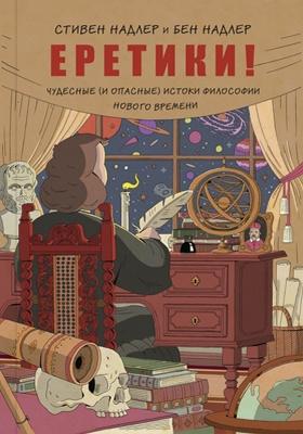 Еретики! : Чудесные (и опасные) истоки философии Нового времени: документально-художественная литература