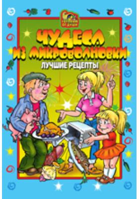 Чудеса из микроволновки. Лучшие рецепты: научно-популярное издание