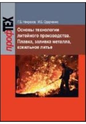 Основы технологии литейного производства : Плавка, заливка металла, кокильное литье: учебное пособие