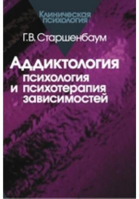 Аддиктология : психология и психотерапия зависимостей: практическое руководство