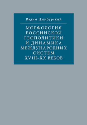 Морфология российской геополитики и динамика международных систем XVIII-XX веков: научно-популярное издание