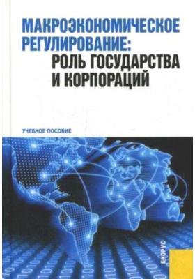 Макроэкономическое регулирование: роль государства и корпораций : Учебное пособие