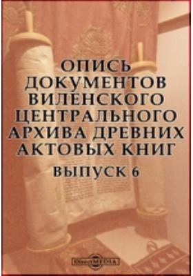 Опись документов Виленского центрального архива древних актовых книг. Вып. 6