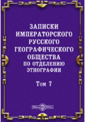 Записки Императорского Русского географического общества по отделению этнографии. 1877. Т. 7