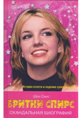 Бритни Спирс.Скандальная биография = Britney: Unauthorized Biography