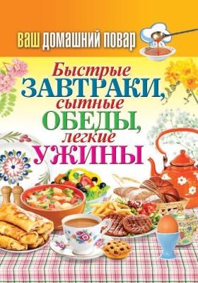 Быстрые завтраки, сытные обеды, легкие ужины : практическое издание: практическое пособие