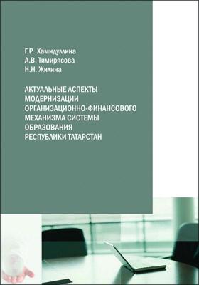 Актуальные аспекты модернизации организационно-финансового механизма системы образования Республики Татарстан: монография