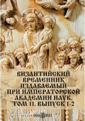 Византийский временник : издаваемый при Императорской Академии Наук: журнал. 1904. Т. 11, Вып. 1-2
