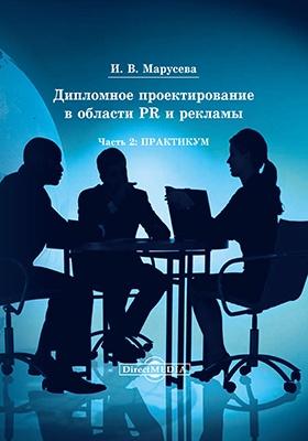 Дипломное проектирование в области PR и рекламы: учебное пособие, Ч. 2. Практикум