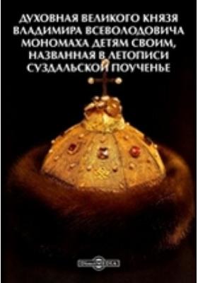 Духовная великого князя Владимира Всеволодовича Мономаха детям своим, названная в Летописи Суздальской Поученье
