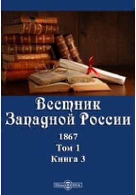Вестник Западной России. 1867. Т. 1, Книга 3