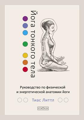 Йога тонкого тела : руководство по физической и энергетической анатомии йоги: научно-популярное издание