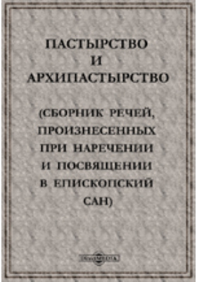 Пастырство и архипастырство. (Сборник речей, произнесенных при наречении и посвящении в епископский сан): публицистика
