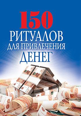 150 ритуалов для привлечения денег: научно-популярное издание