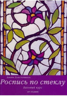 Роспись по стеклу = The Glass Painting Book : Базовый курс