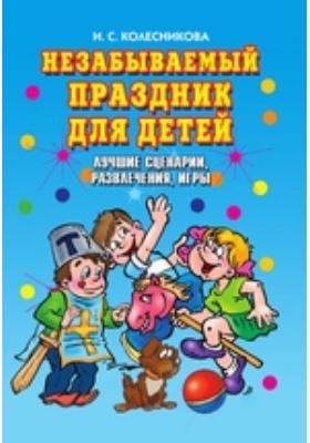 Незабываемый праздник для детей. Лучшие сценарии, развлечения, игры: научно-популярное издание