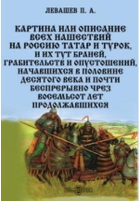 Картина или Описание всех нашествий на Россию татар и турок : и их тут браней, грабительств и опустошений, начавшихся в половине десятого века и почти беспрерывно чрез восемьсот лет продолжавшихся