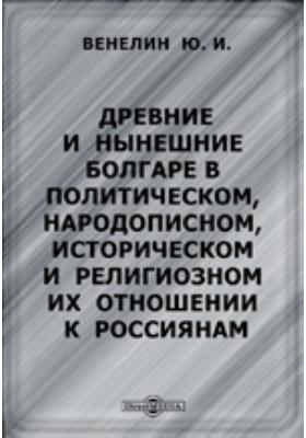 Древние и нынешние болгаре в политическом, народописном, историческом и религиозном их отношении к россиянам