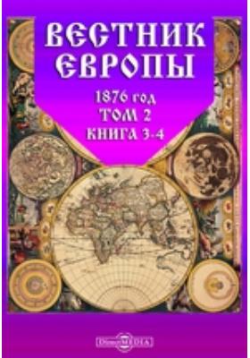 Вестник Европы. 1876. Т. 2, Книга 3-4, Март-апрель