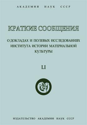 Краткие сообщения о докладах и полевых исследованиях Института истории материальной культуры. Вып. 51