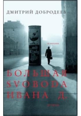 Большая свобода Ивана Д.: роман