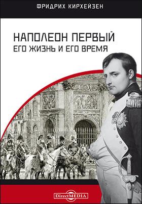 Наполеон Первый. Его жизнь и его время: монография
