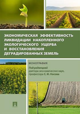 Экономическая эффективность ликвидации накопленного экологического ущерба и восстановлению деградированных земель: монография