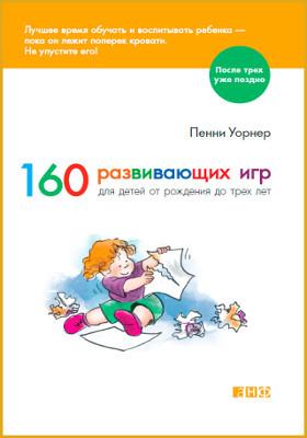 160 развивающих игр для детей от рождения до трех лет: научно-популярное издание