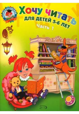 Хочу читать. В 2 частях. Часть 1 : Для детей 5-6 лет