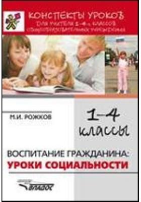 Конспекты уроков для учителя 1–4 классов общеобразовательных учреждений : воспитание гражданина: уроки социальности: практическое пособие