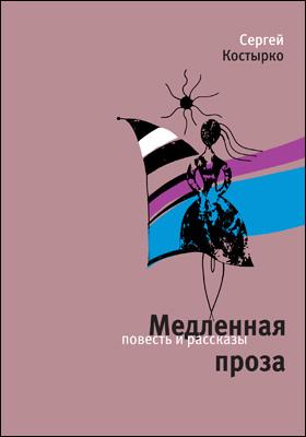 Медленная проза : повести и рассказы: художественная литература