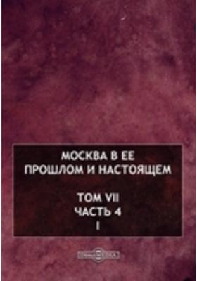 Москва в ее прошлом и настоящем: публицистика. Вып. 7, Ч. 4