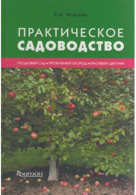 Практическое садоводство : Плодовый сад. Урожайный огород. Красивый цветник