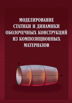 Моделирование статики и динамики оболочечных конструкций из композиционных материалов: монография