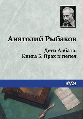 Дети Арбата: роман. кн. 3. Прах и пепел