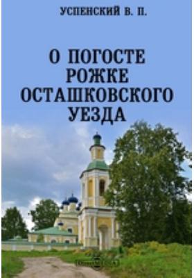О погосте Рожке Осташковского уезда: публицистика