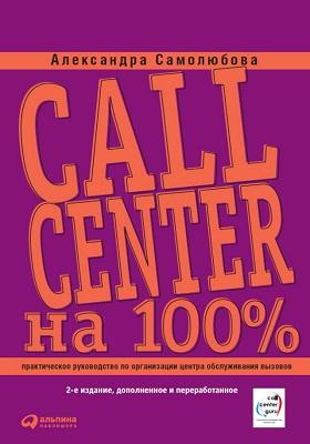 Call Center на 100% : практическое руководство по организации Центра обслуживания вызовов