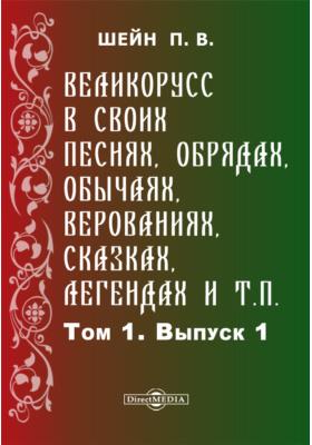 Великорусс в своих песнях, обрядах, обычаях, верованиях, сказках, легендах и т.п: монография. Т. 1, Вып. 1